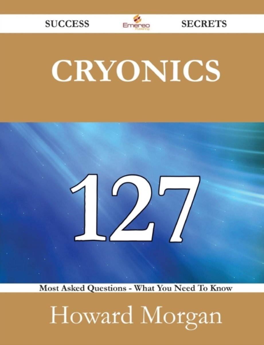 Cryonics 127 Success Secrets - 127 Most Asked Questions on Cryonics - What You Need to Know