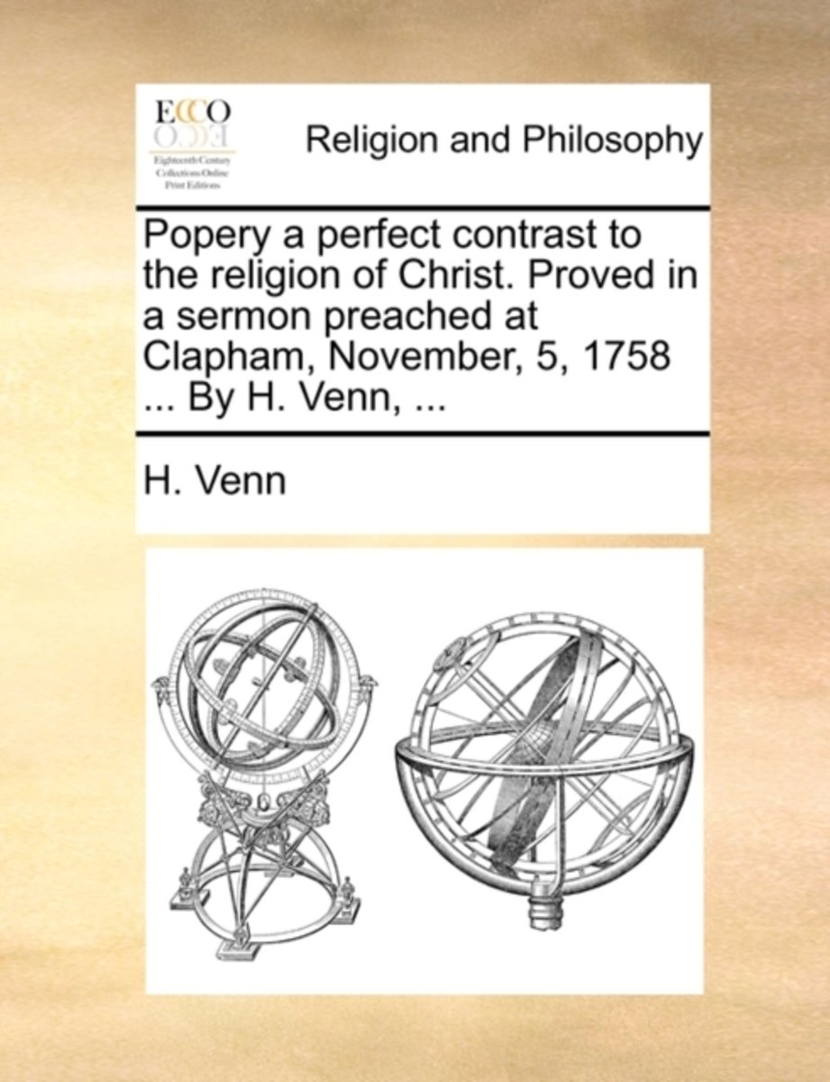 Popery a Perfect Contrast to the Religion of Christ. Proved in a Sermon Preached at Clapham, November, 5, 1758 ... by H. Venn,