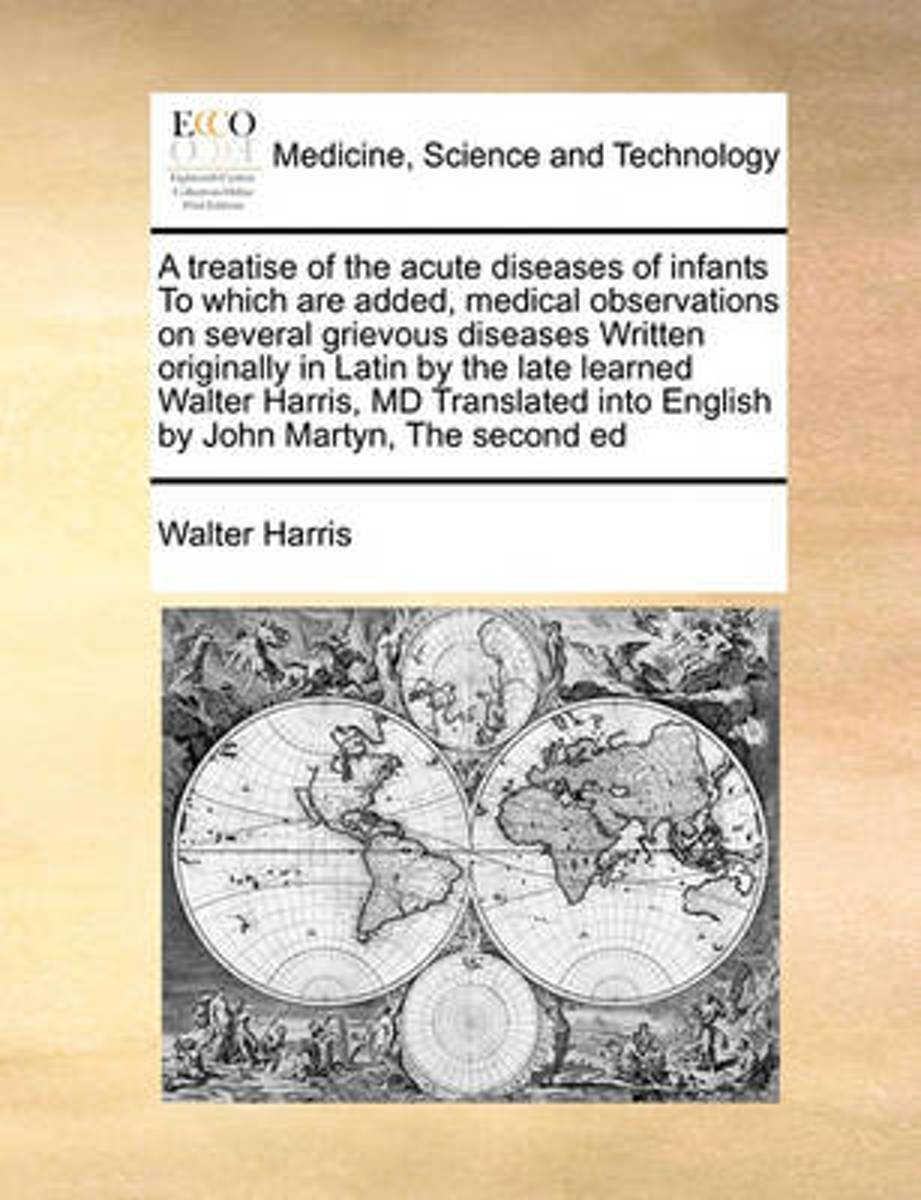 A Treatise of the Acute Diseases of Infants to Which Are Added, Medical Observations on Several Grievous Diseases Written Originally in Latin by the Late Learned Walter Harris, MD Translated