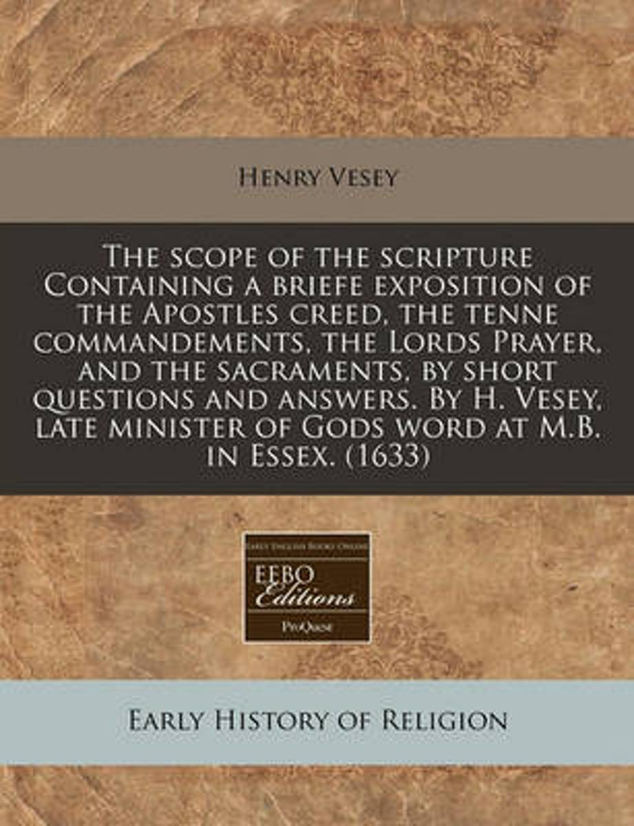 The Scope of the Scripture Containing a Briefe Exposition of the Apostles Creed, the Tenne Commandements, the Lords Prayer, and the Sacraments, by Short Questions and Answers. by H. Vesey, La