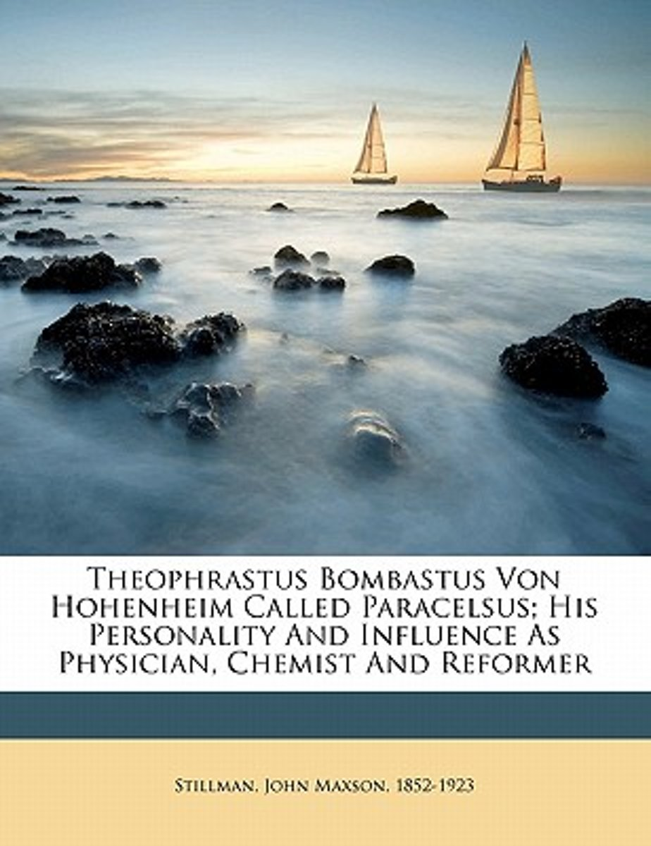 Theophrastus Bombastus Von Hohenheim Called Paracelsus; His Personality and Influence as Physician, Chemist and Reformer