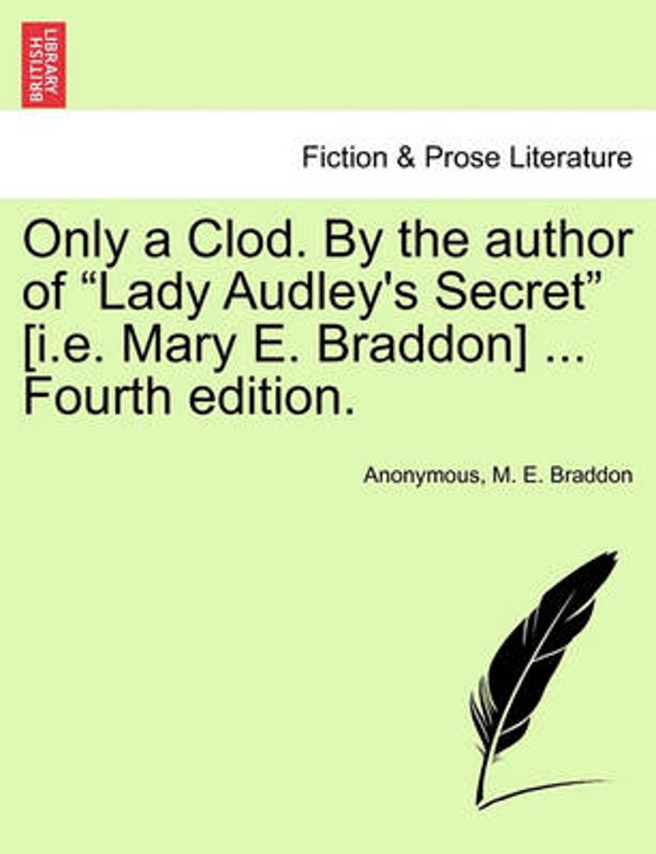 Only a Clod. by the Author of Lady Audley's Secret [I.E. Mary E. Braddon] ... Fourth Edition.