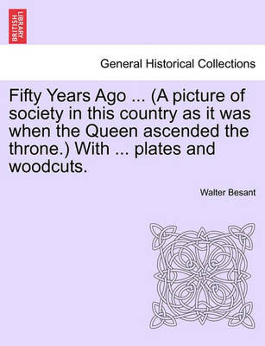 Fifty Years Ago ... (a Picture of Society in This Country as It Was When the Queen Ascended the Throne.) with ... Plates and Woodcuts.