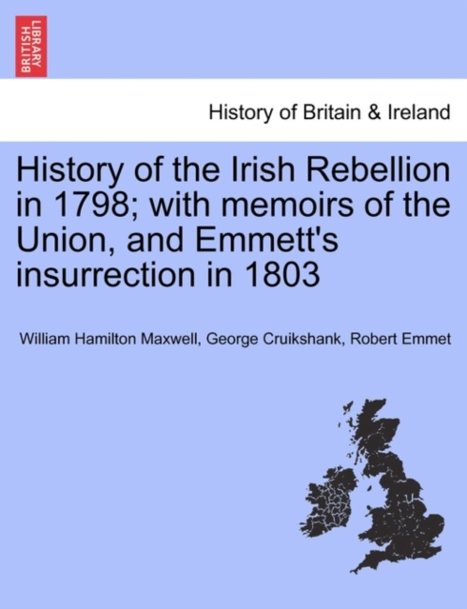 History of the Irish Rebellion in 1798; With Memoirs of the Union, and Emmett's Insurrection in 1803
