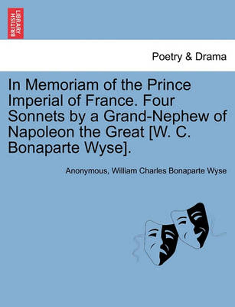 In Memoriam of the Prince Imperial of France. Four Sonnets by a Grand-Nephew of Napoleon the Great [W. C. Bonaparte Wyse].