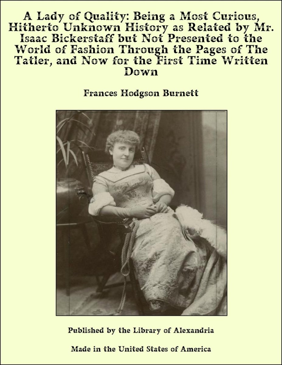 A Lady of Quality: Being a Most Curious, Hitherto Unknown History as Related by Mr. Isaac Bickerstaff but Not Presented to the World of Fashion Through the Pages of The Tatler, and Now for th