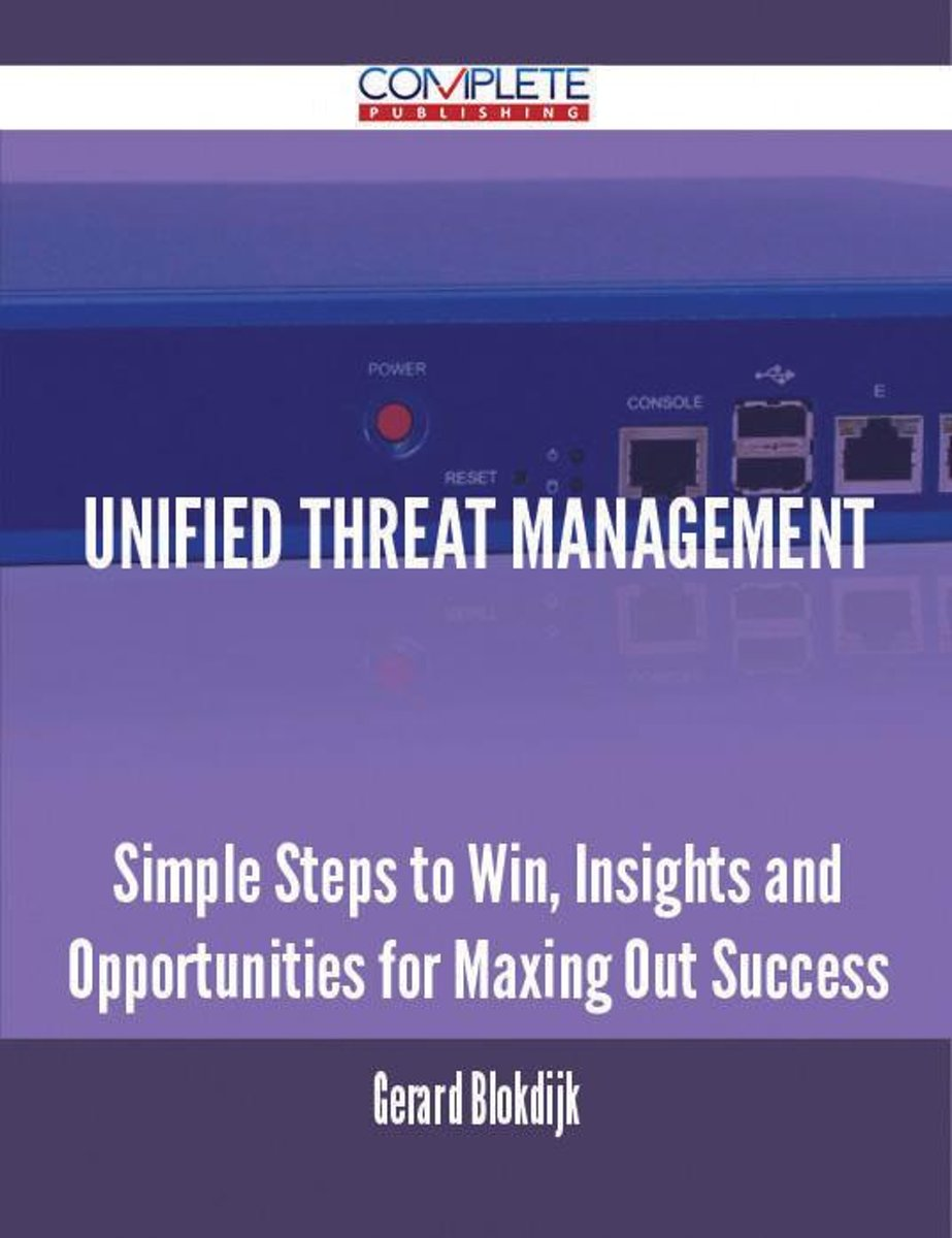 Unified Threat Management - Simple Steps to Win, Insights and Opportunities for Maxing Out Success