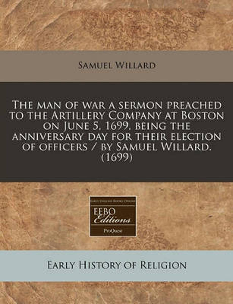 The Man of War a Sermon Preached to the Artillery Company at Boston on June 5, 1699, Being the Anniversary Day for Their Election of Officers / By Samuel Willard. (1699)