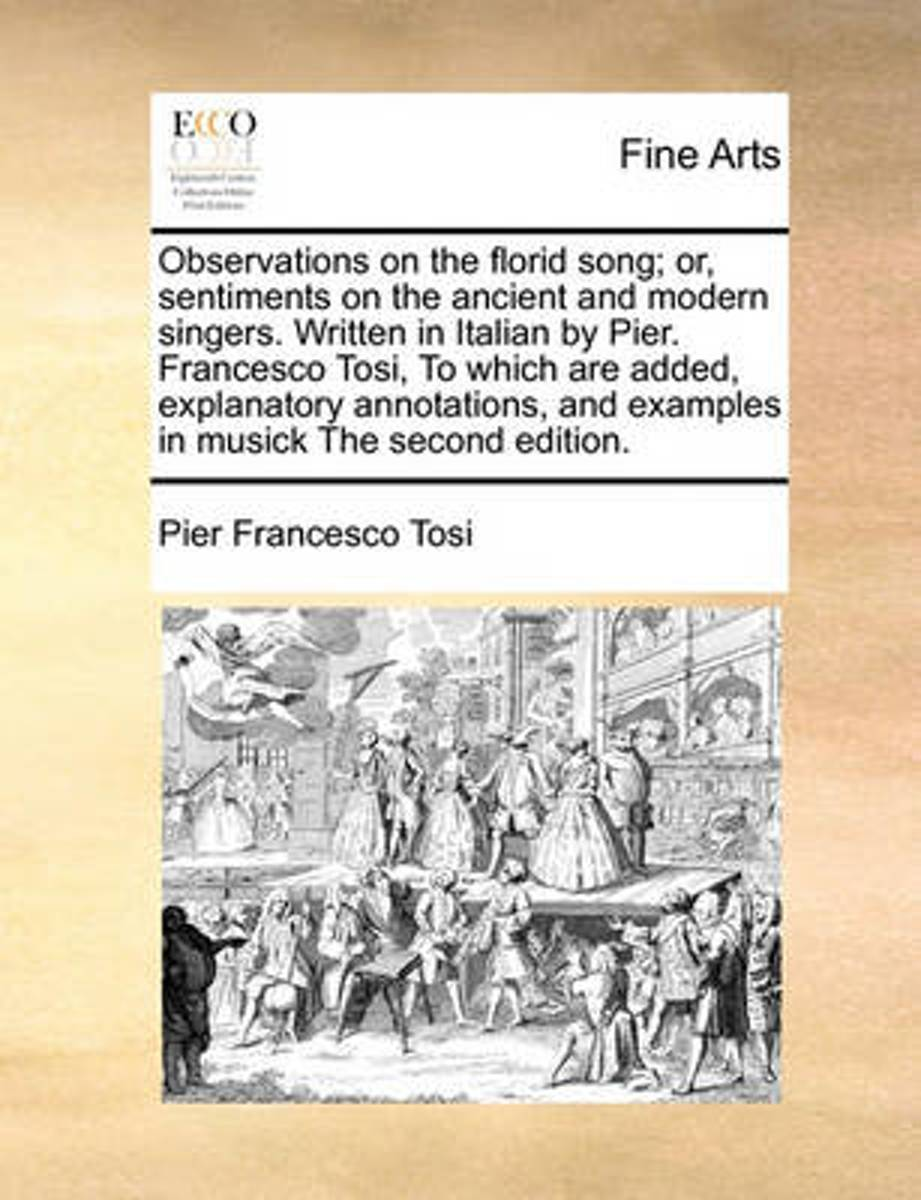 Observations on the Florid Song; Or, Sentiments on the Ancient and Modern Singers. Written in Italian by Pier. Francesco Tosi, to Which Are Added, Explanatory Annotations, and Examples in Mus