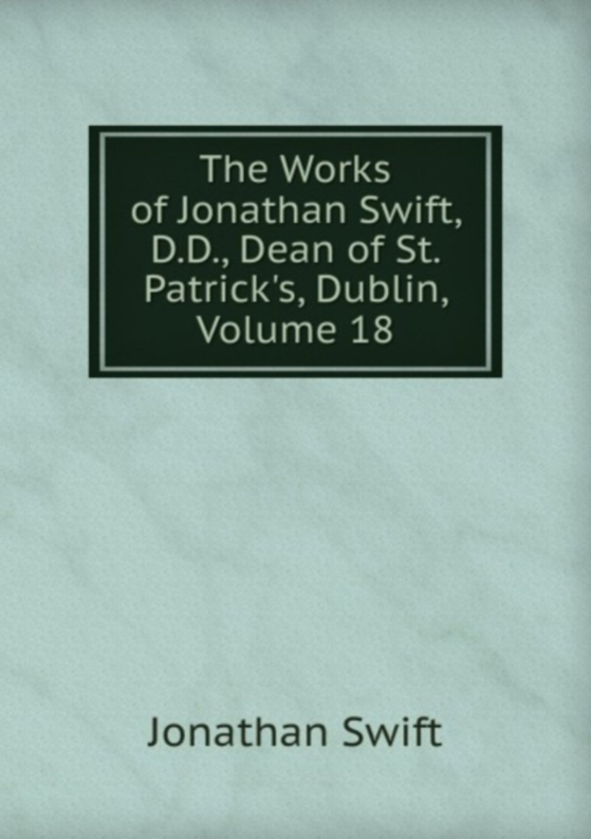The Works of Jonathan Swift, D.D., Dean of St. Patrick's, Dublin, Volume 18