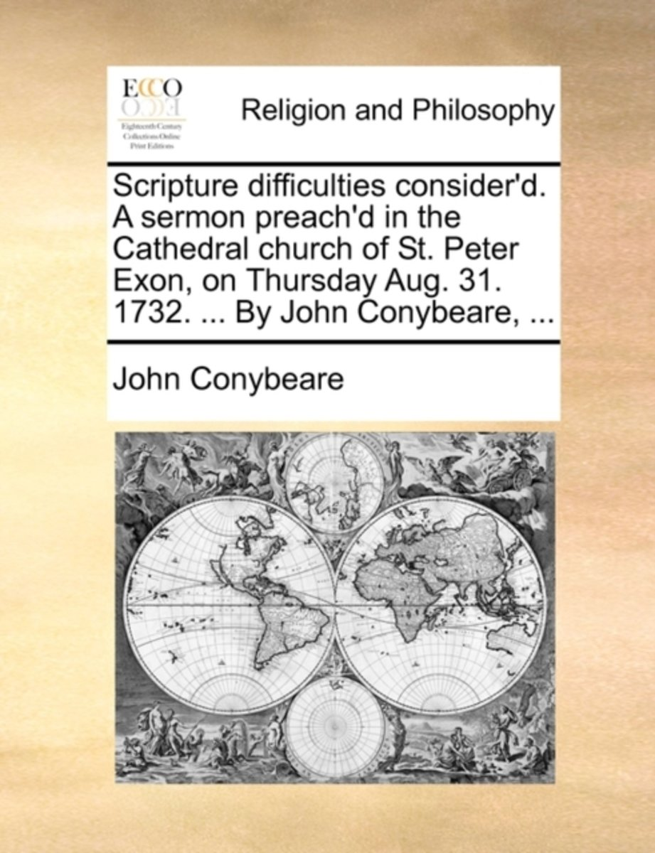 Scripture Difficulties Consider'd. a Sermon Preach'd in the Cathedral Church of St. Peter Exon, on Thursday Aug. 31. 1732. ... by John Conybeare, ...