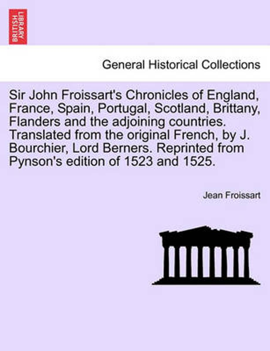 Sir John Froissart's Chronicles of England, France, Spain, Portugal, Scotland, Brittany, Flanders and the Adjoining Countries. Translated from the Original French, by J. Bourchier, Lord Berne
