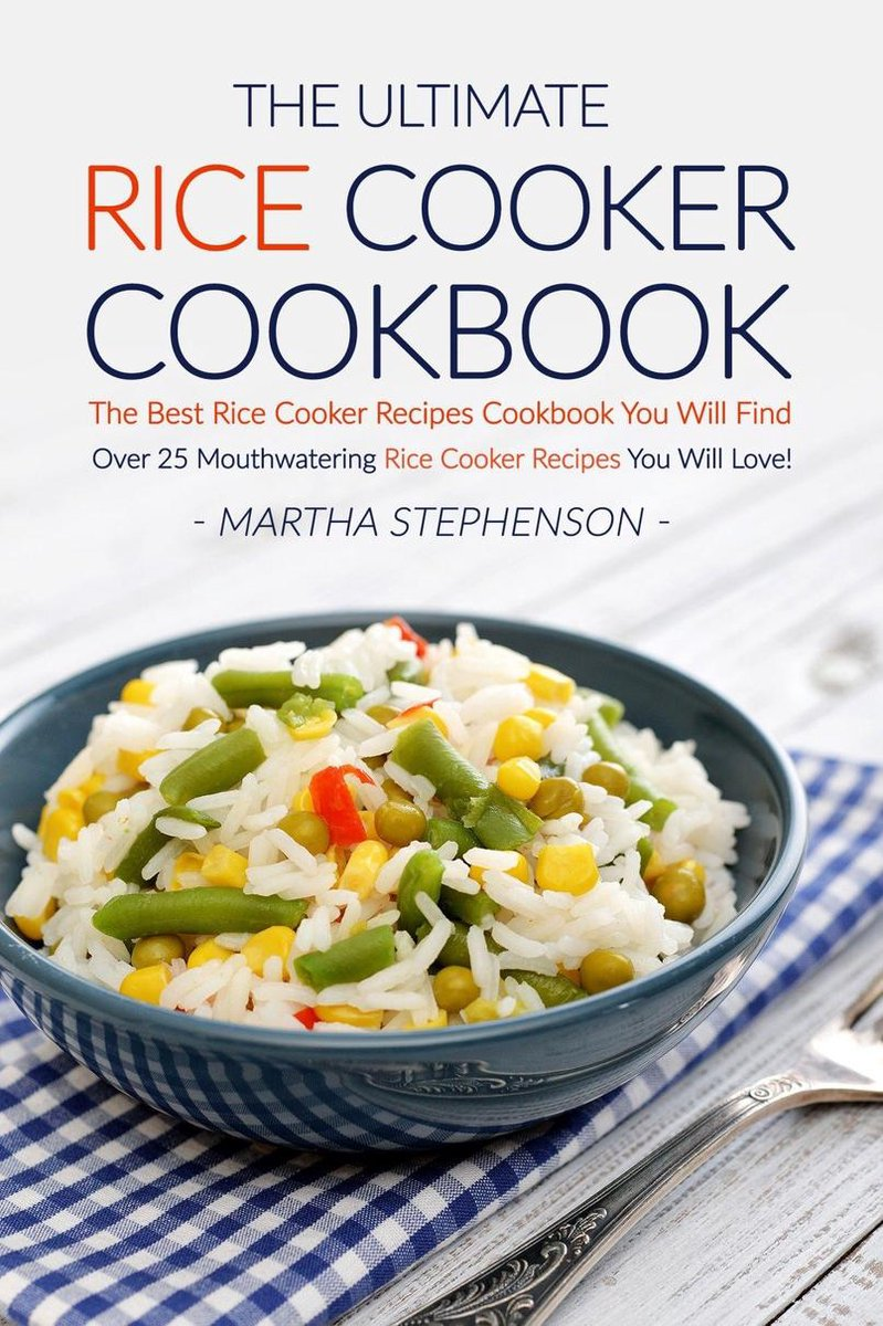 The Ultimate Rice Cooker Cookbook: The Best Rice Cooker Recipes Cookbook You Will Find