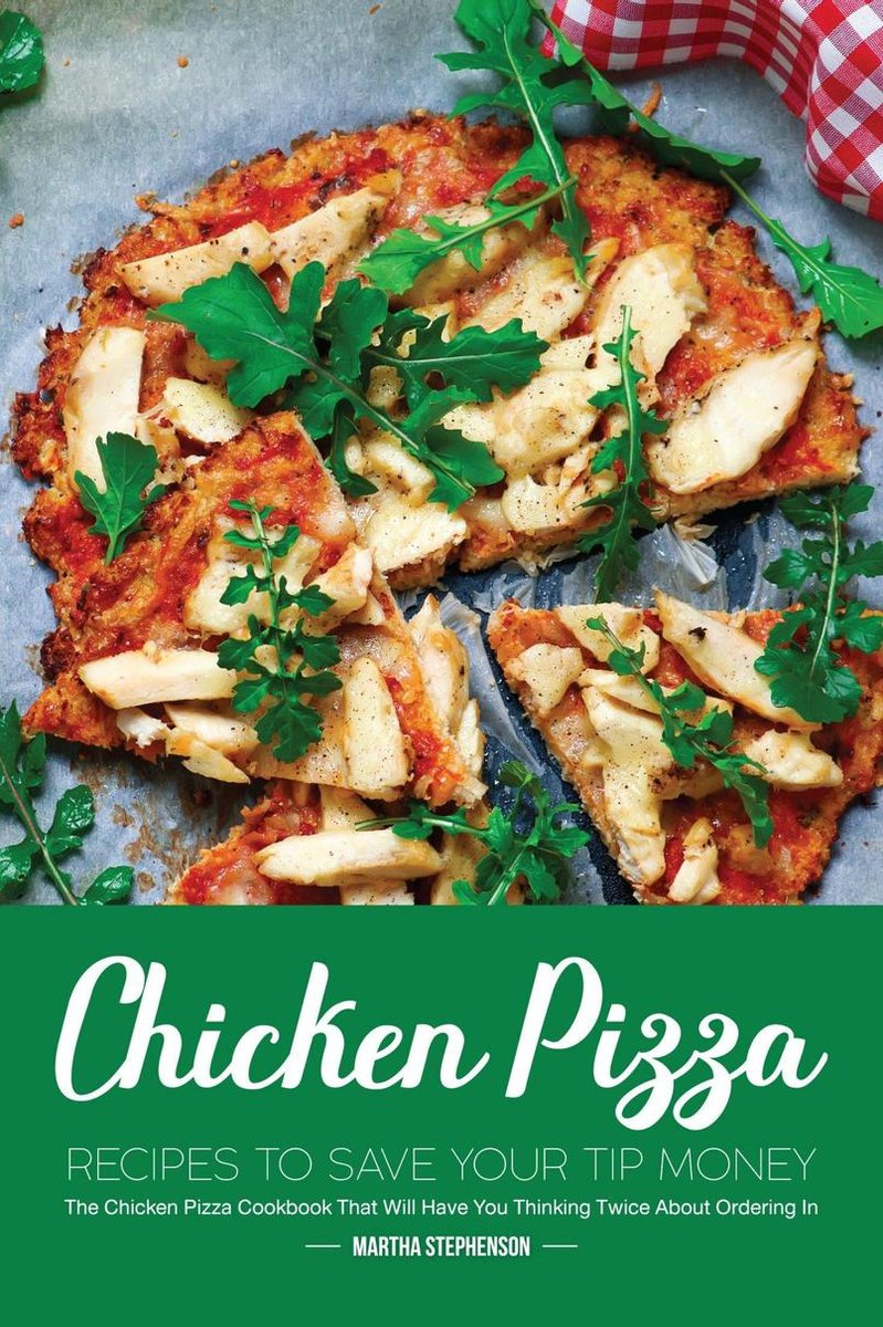 Chicken Pizza Recipes to Save Your Tip Money: The Chicken Pizza Cookbook That Will Have You Thinking Twice About Ordering In