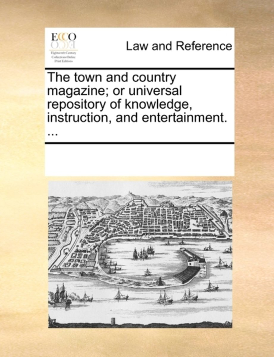 The Town and Country Magazine; Or Universal Repository of Knowledge, Instruction, and Entertainment. ...