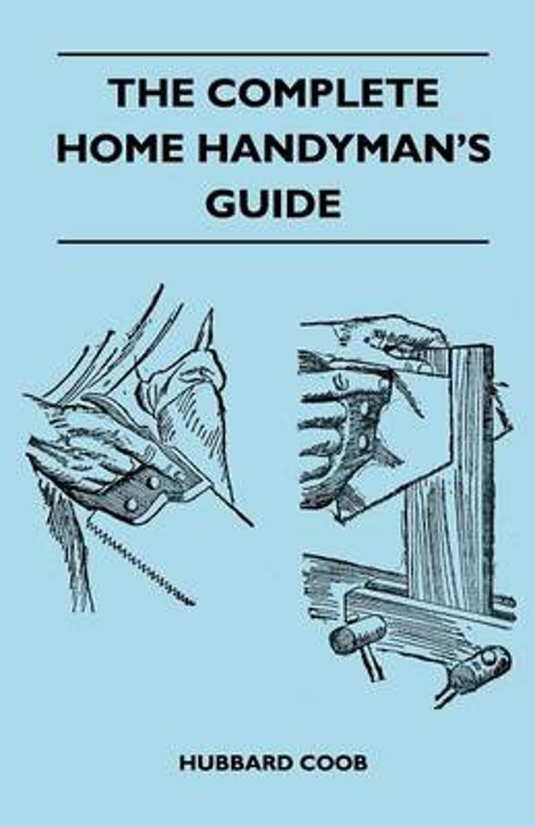 The Complete Home Handyman's Guide - Hundreds Of Money-Saving, Helpful Suggestions For Making Repairs And Improvements In And Around Your Home
