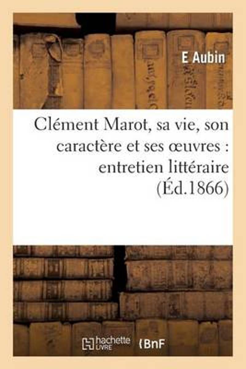 Cl�ment Marot, Sa Vie, Son Caract�re Et Ses Oeuvres