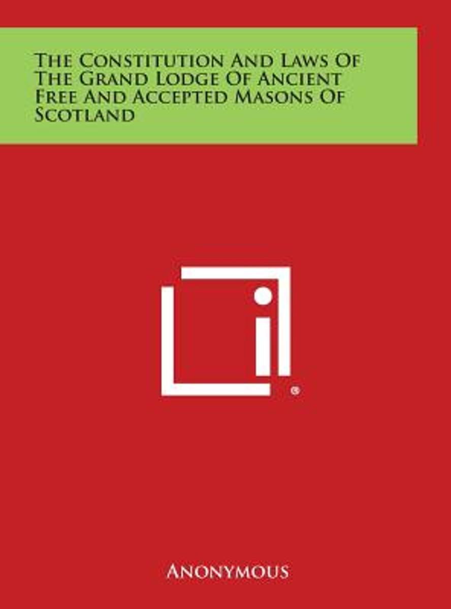 The Constitution and Laws of the Grand Lodge of Ancient Free and Accepted Masons of Scotland