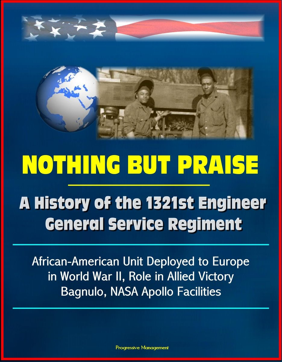 Nothing But Praise: A History of the 1321st Engineer General Service Regiment - African-American Unit Deployed to Europe in World War II, Role in Allied Victory, Bagnulo, NASA Apollo Faciliti