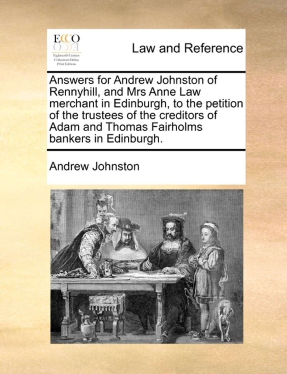 Answers for Andrew Johnston of Rennyhill, and Mrs Anne Law Merchant in Edinburgh, to the Petition of the Trustees of the Creditors of Adam and Thomas Fairholms Bankers in Edinburgh