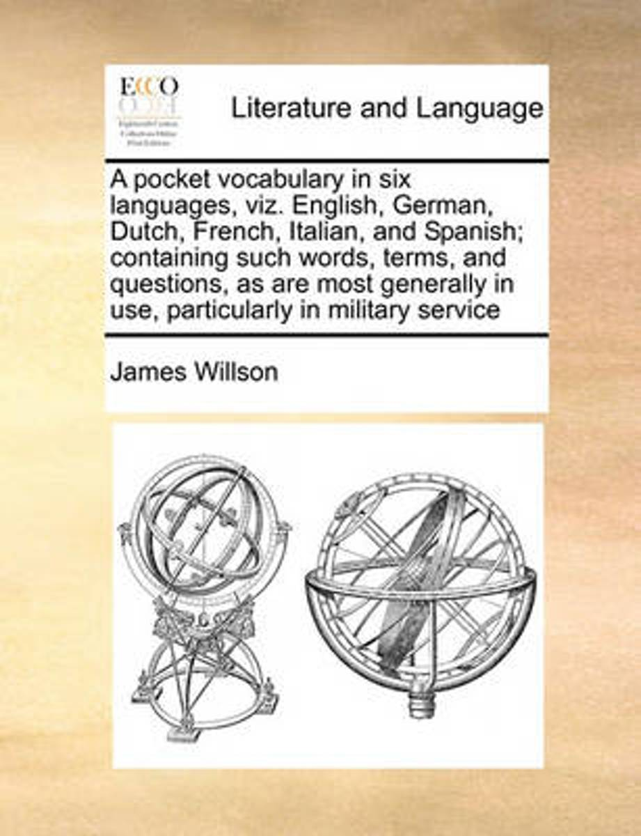 A Pocket Vocabulary in Six Languages, Viz. English, German, Dutch, French, Italian, and Spanish; Containing Such Words, Terms, and Questions, as Are Most Generally in Use, Particularly in Mil