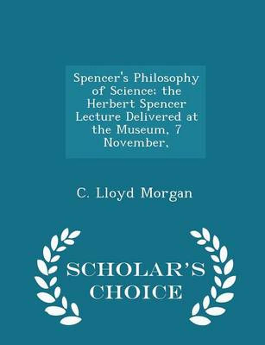 Spencer's Philosophy of Science; The Herbert Spencer Lecture Delivered at the Museum, 7 November, - Scholar's Choice Edition