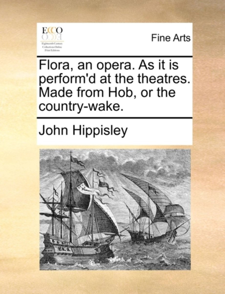 Flora, an Opera. as It Is Perform'd at the Theatres. Made from Hob, or the Country-Wake.