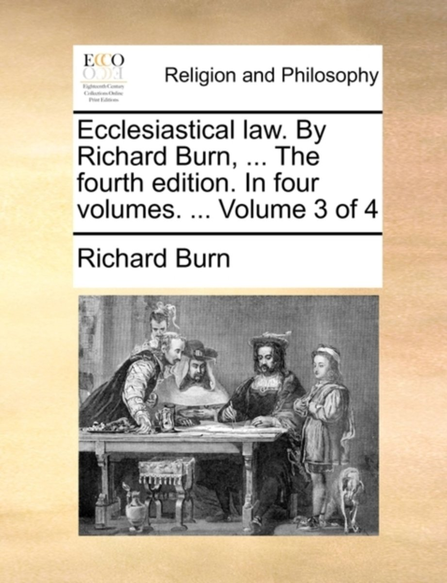 Ecclesiastical Law. by Richard Burn, ... the Fourth Edition. in Four Volumes. ... Volume 3 of 4