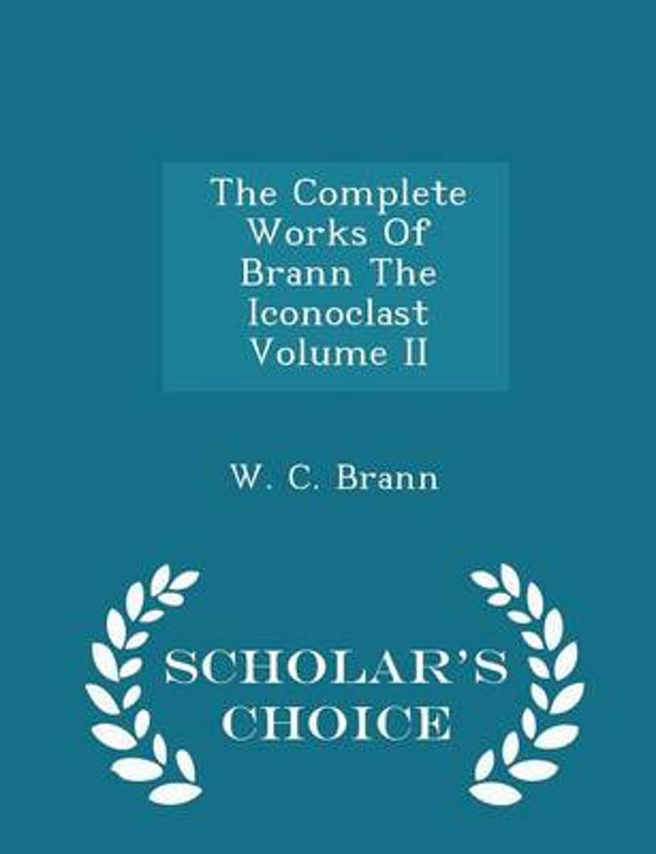 The Complete Works of Brann the Iconoclast Volume II - Scholar's Choice Edition