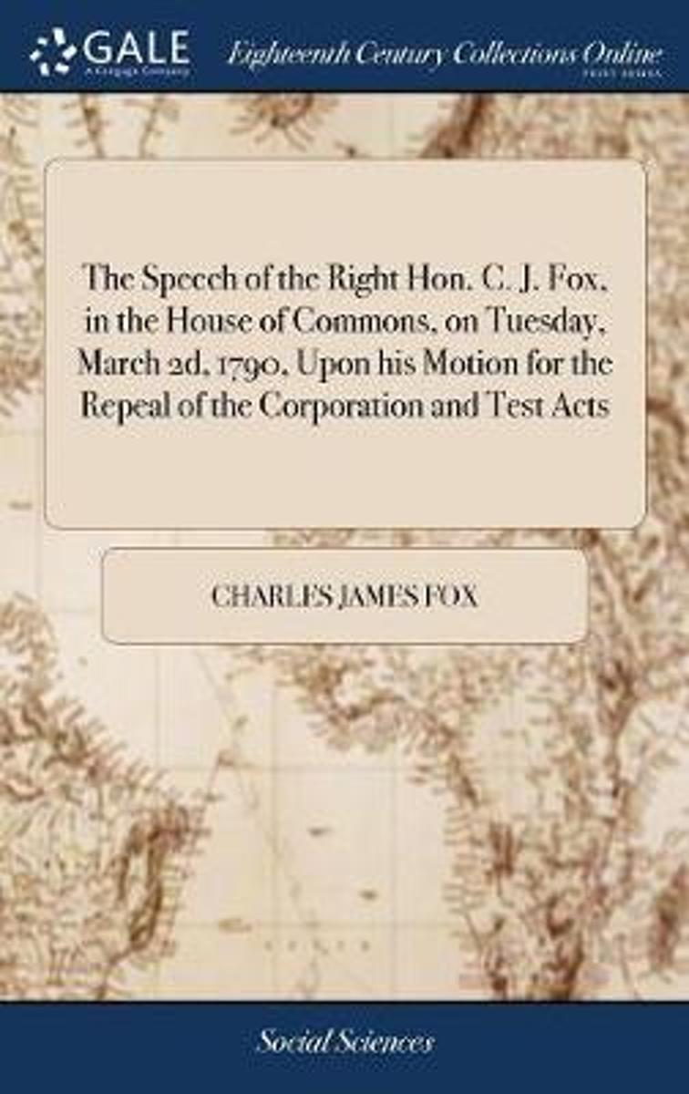 The Speech of the Right Hon. C. J. Fox, in the House of Commons, on Tuesday, March 2d, 1790, Upon His Motion for the Repeal of the Corporation and Test Acts