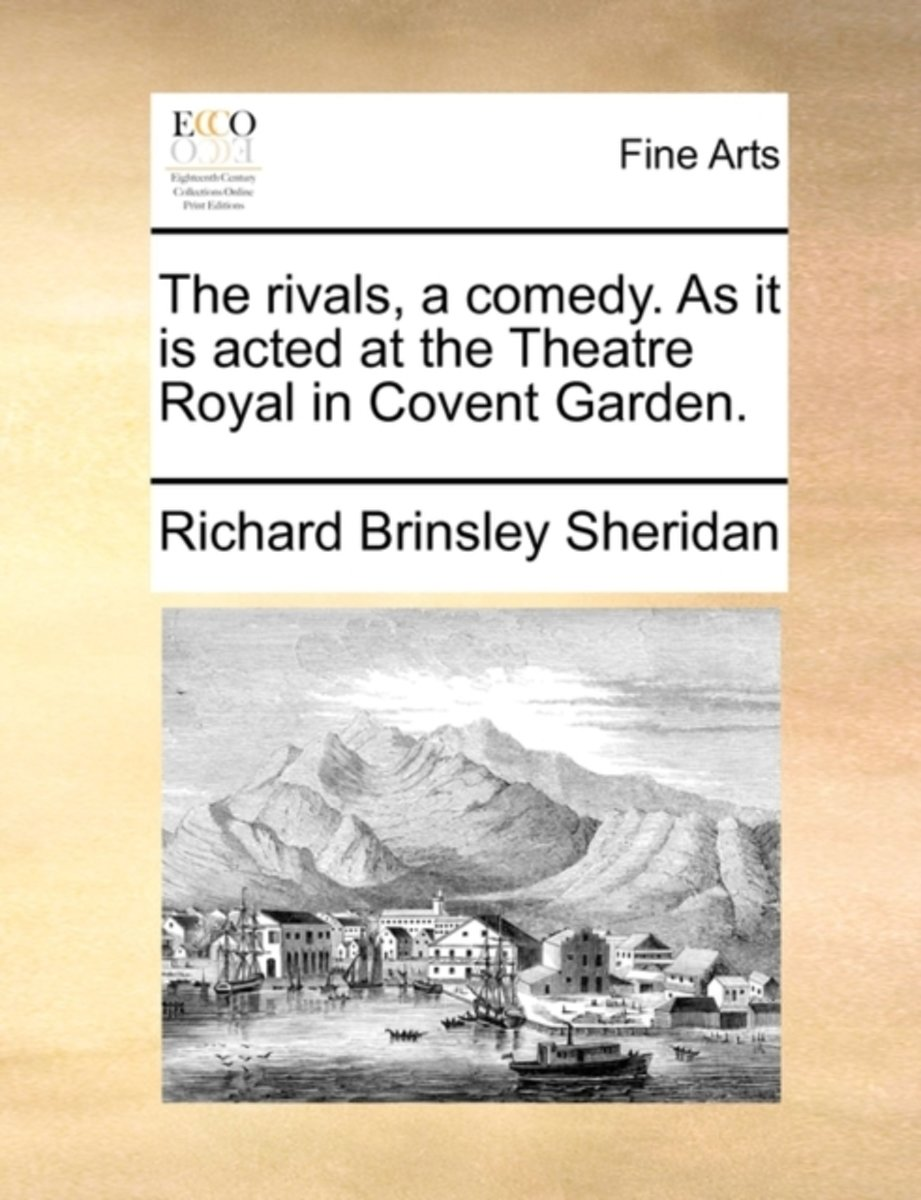 The Rivals, a Comedy. as It Is Acted at the Theatre Royal in Covent Garden.