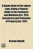 A Handy-Book Of The Labour Laws; Being A Popular Guide To The Employers And Workmen Act, 1875. Conspiracy And Protection Of Property Act, 1875