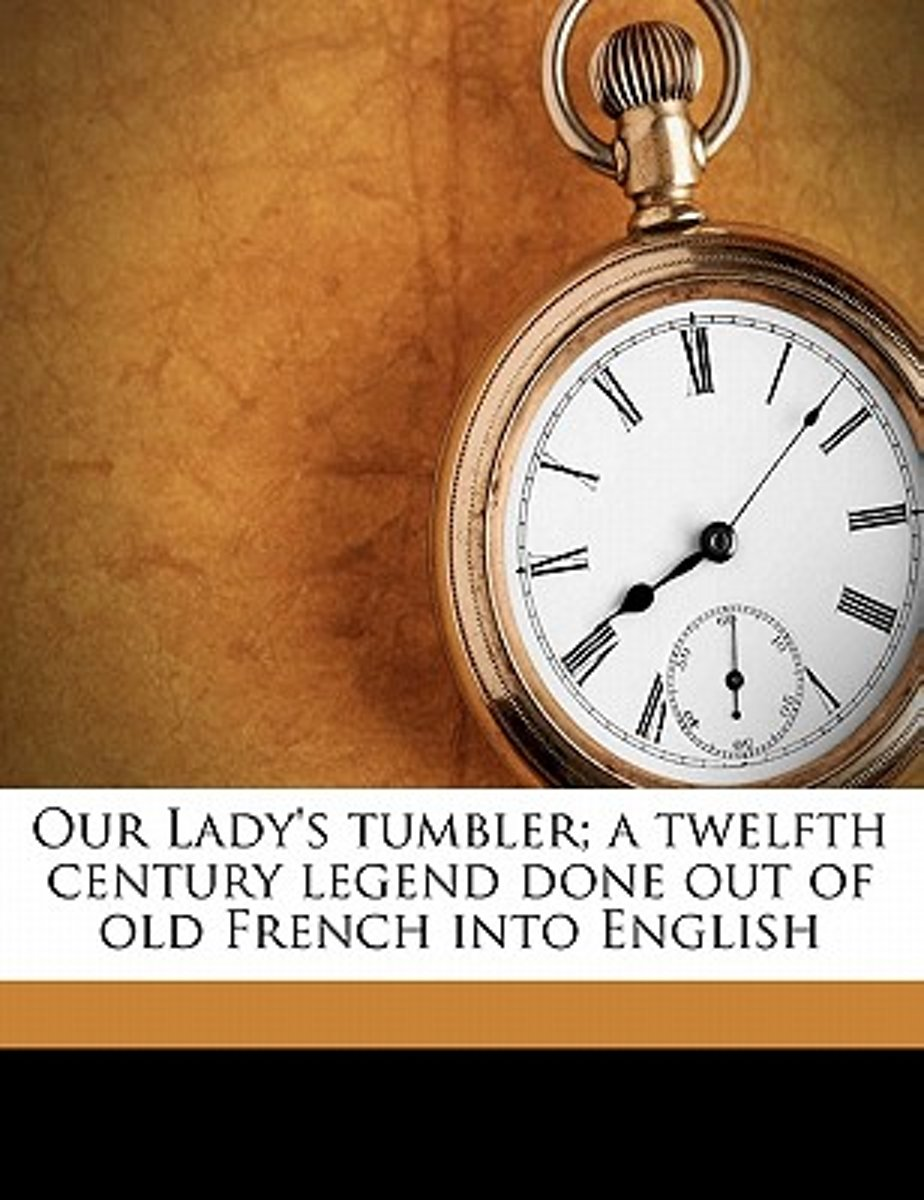 Our Lady's Tumbler; A Twelfth Century Legend Done Out of Old French Into English
