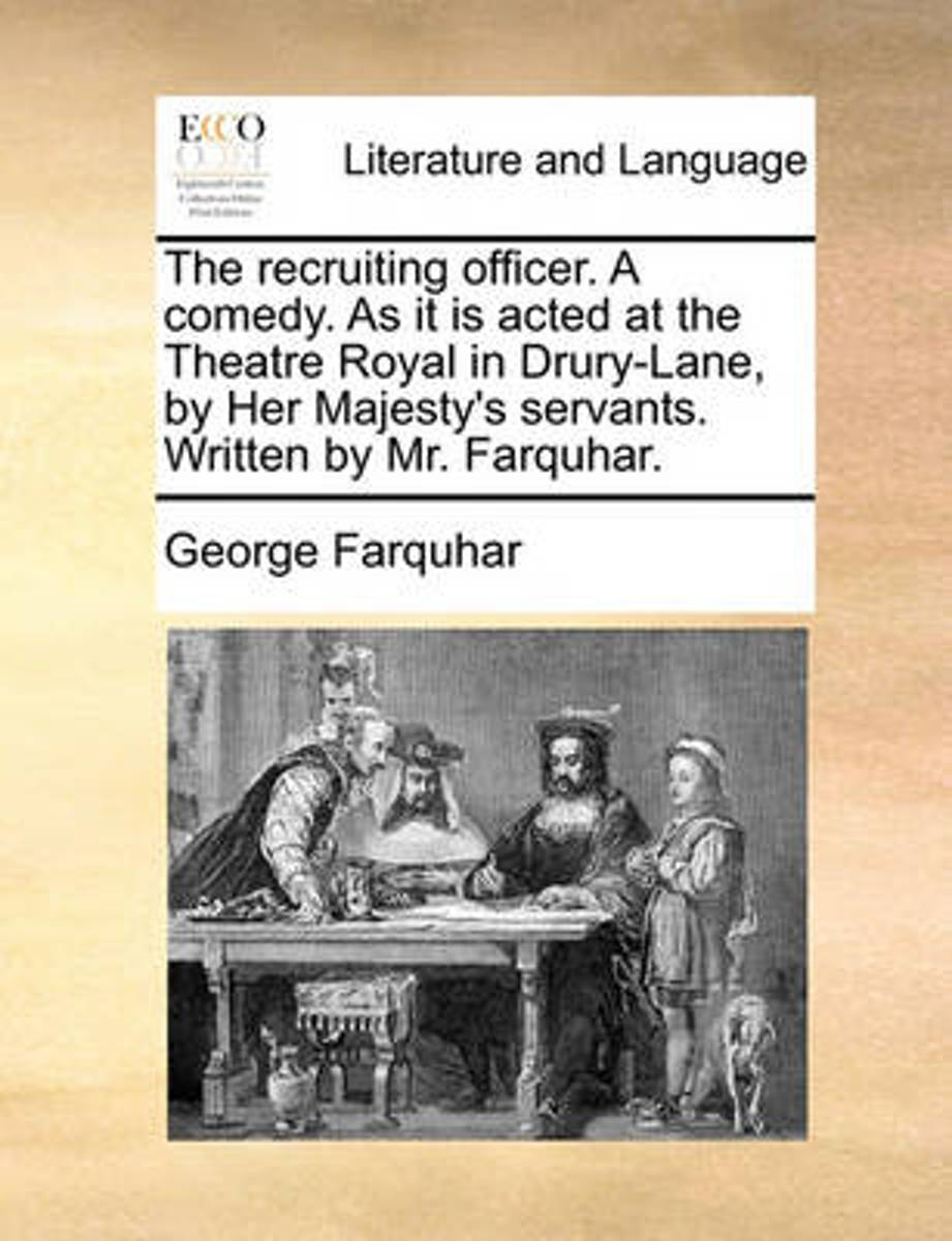 The Recruiting Officer. a Comedy. as It Is Acted at the Theatre Royal in Drury-Lane, by Her Majesty's Servants. Written by Mr. Farquhar