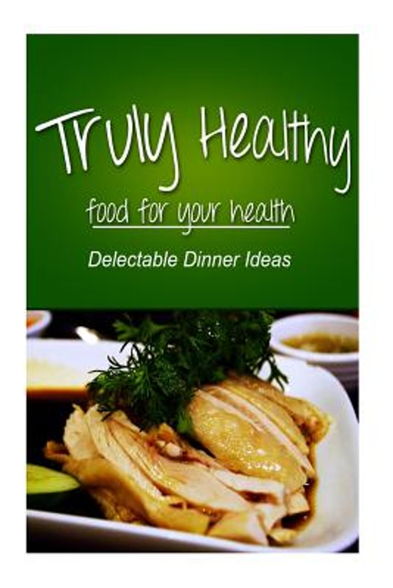 Truly Healthy - Delectable Dinner Ideas (Free of Grains, Refined Sugar, Processe