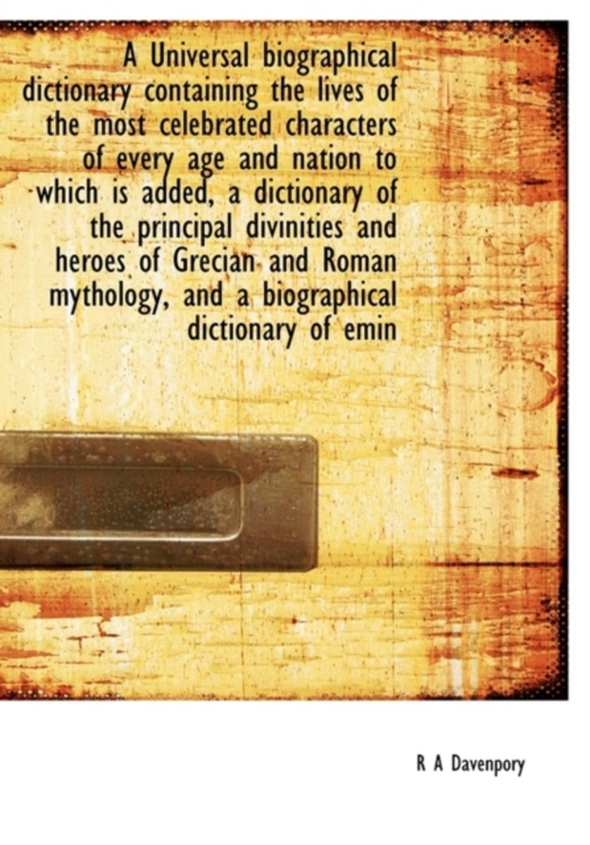 A Universal Biographical Dictionary Containing the Lives of the Most Celebrated Characters of Every Age and Nation to Which Is Added, a Dictionary of the Principal Divinities and Heroes of Gr