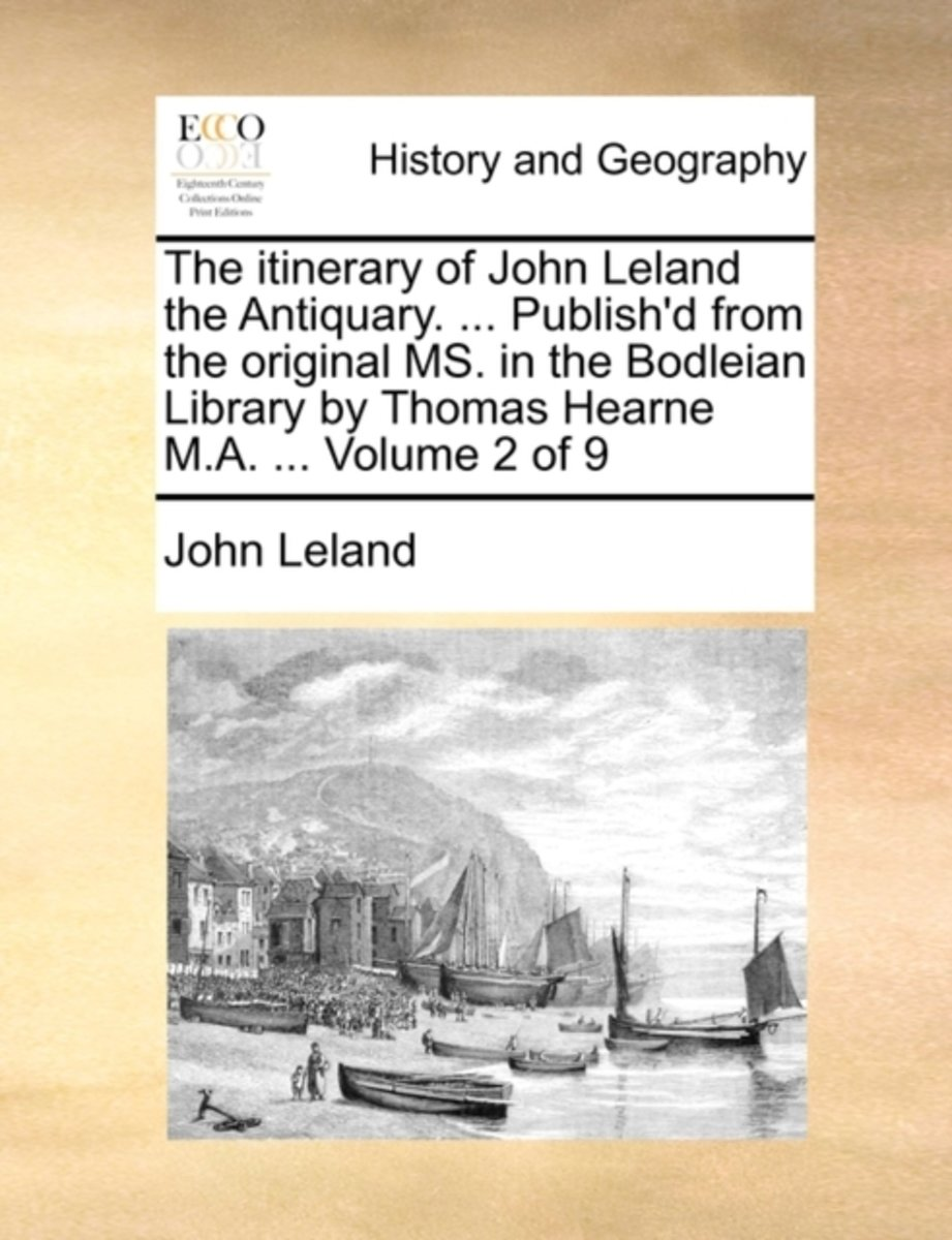 The Itinerary of John Leland the Antiquary. ... Publish'd from the Original Ms. in the Bodleian Library by Thomas Hearne M.A. ... Volume 2 of 9