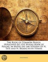 The Book Of Common Prayer. [Followed By] The Whole Book Of Psalms, In Metre [In The Version Of N. Tate And N. Brady] With Hymns