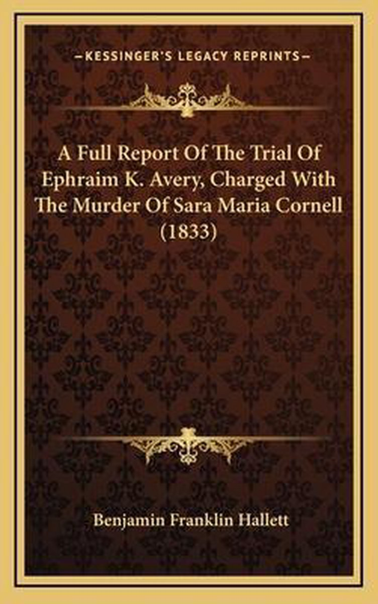 A Full Report of the Trial of Ephraim K. Avery, Charged Witha Full Report of the Trial of Ephraim K. Avery, Charged with the Murder of Sara Maria Cornell (1833) the Murder of Sara Maria Corne