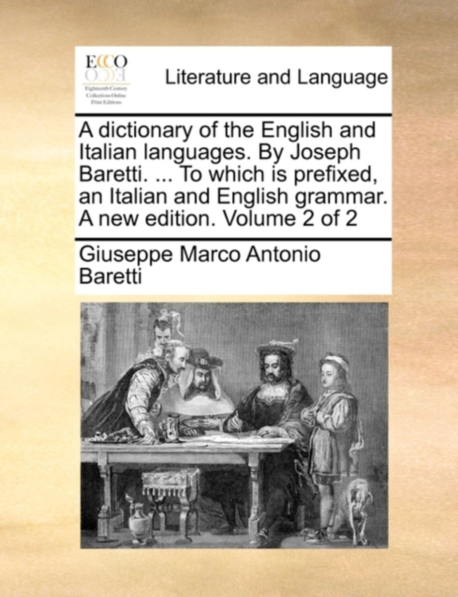 A Dictionary of the English and Italian Languages. by Joseph Baretti. ... to Which Is Prefixed, an Italian and English Grammar. a New Edition. Volume 2 of 2