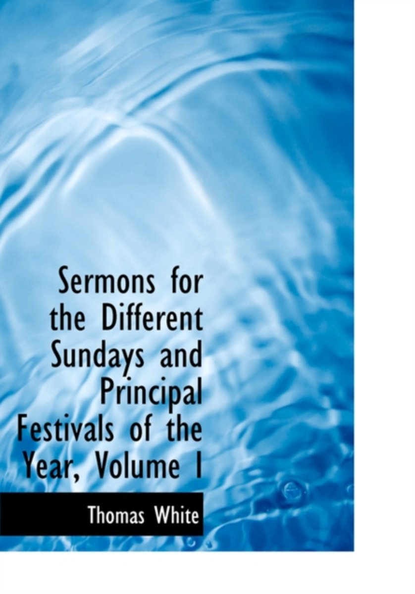 Sermons for the Different Sundays and Principal Festivals of the Year, Volume I
