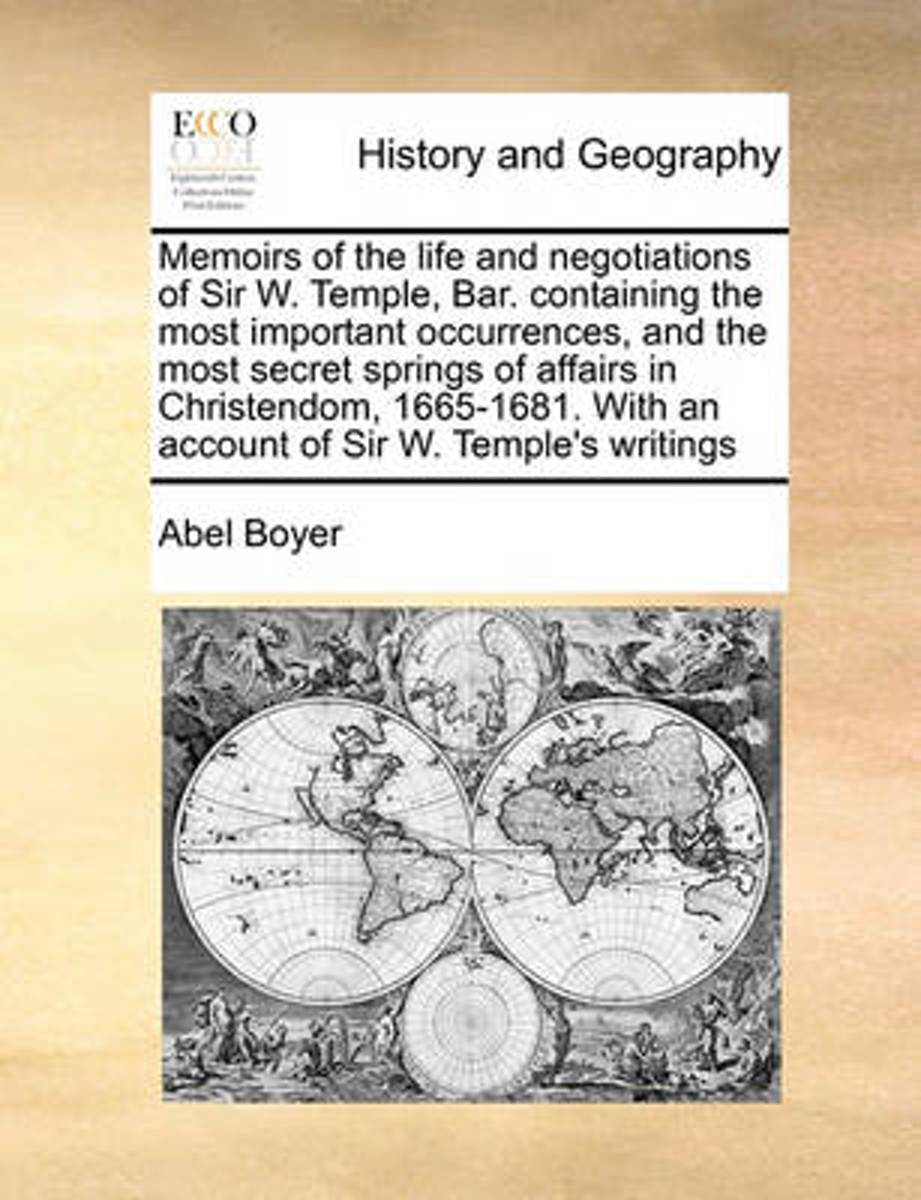 Memoirs of the Life and Negotiations of Sir W. Temple, Bar. Containing the Most Important Occurrences, and the Most Secret Springs of Affairs in Christendom, 1665-1681. with an Account of Sir