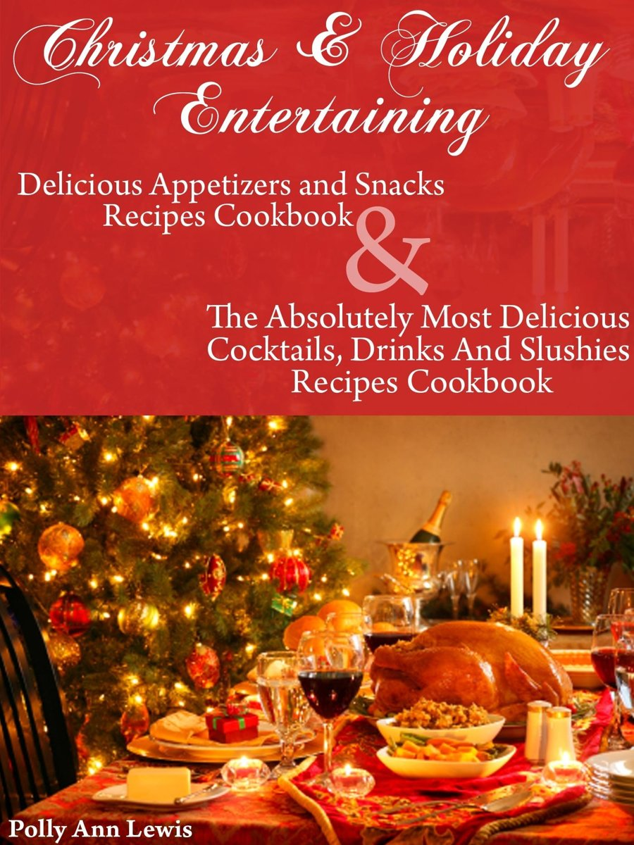 Christmas & Holiday Entertaining Delicious Appetizers and Snacks Recipes Cookbook AND The Absolutely Most Delicious Cocktails, Drinks And Slushies Recipes Cookbook