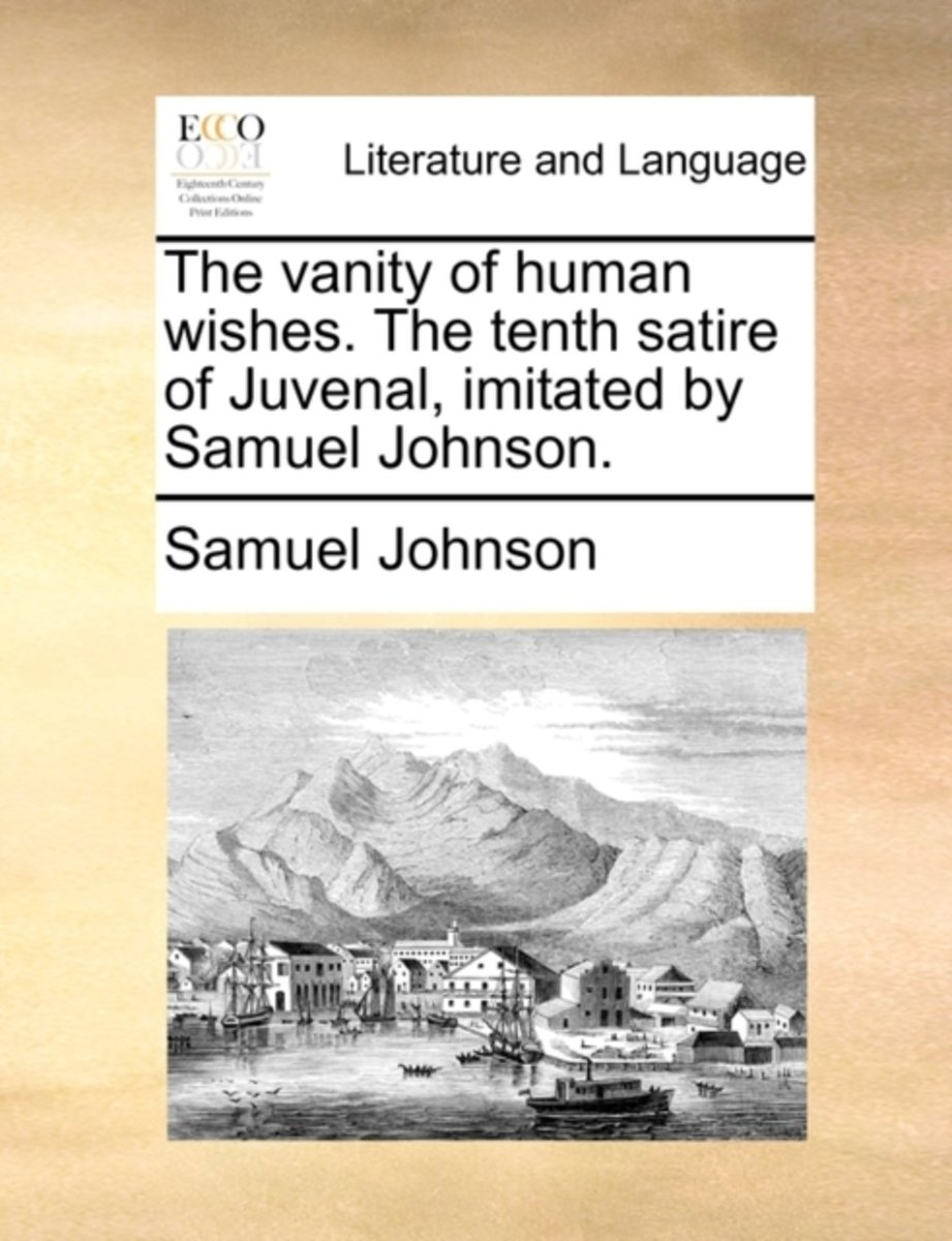 The Vanity of Human Wishes. the Tenth Satire of Juvenal, Imitated by Samuel Johnson.