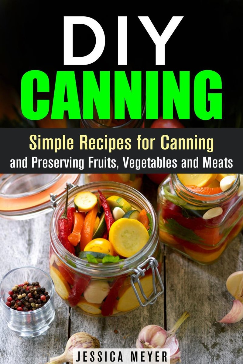 DIY Canning : Simple Recipes for Canning and Preserving Fruits, Vegetables and Meats