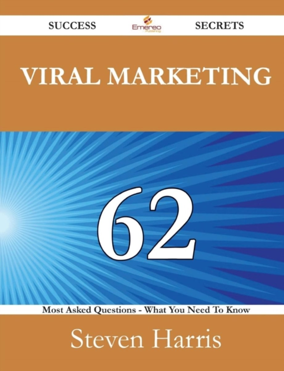Viral Marketing 62 Success Secrets - 62 Most Asked Questions on Viral Marketing - What You Need to Know