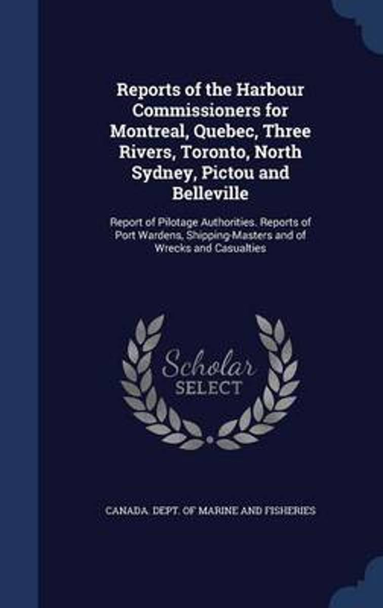 Reports of the Harbour Commissioners for Montreal, Quebec, Three Rivers, Toronto, North Sydney, Pictou and Belleville