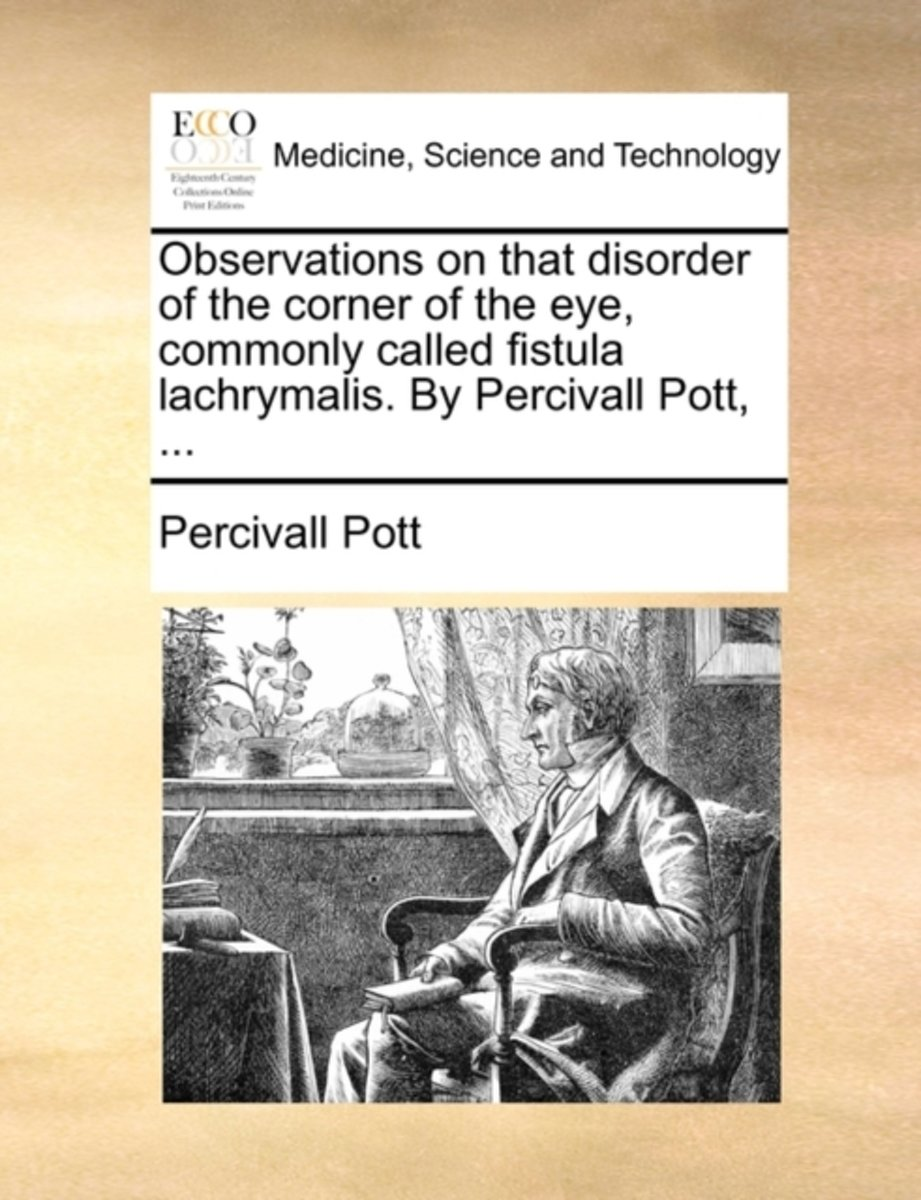 Observations on That Disorder of the Corner of the Eye, Commonly Called Fistula Lachrymalis. by Percivall Pott,