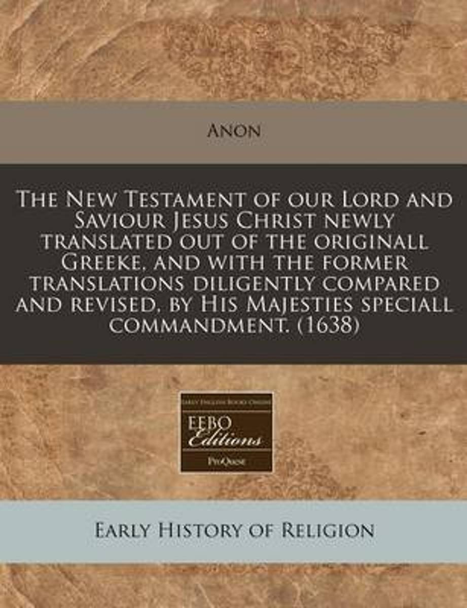 The New Testament of Our Lord and Saviour Jesus Christ Newly Translated Out of the Originall Greeke, and with the Former Translations Diligently Compared and Revised, by His Majesties Special