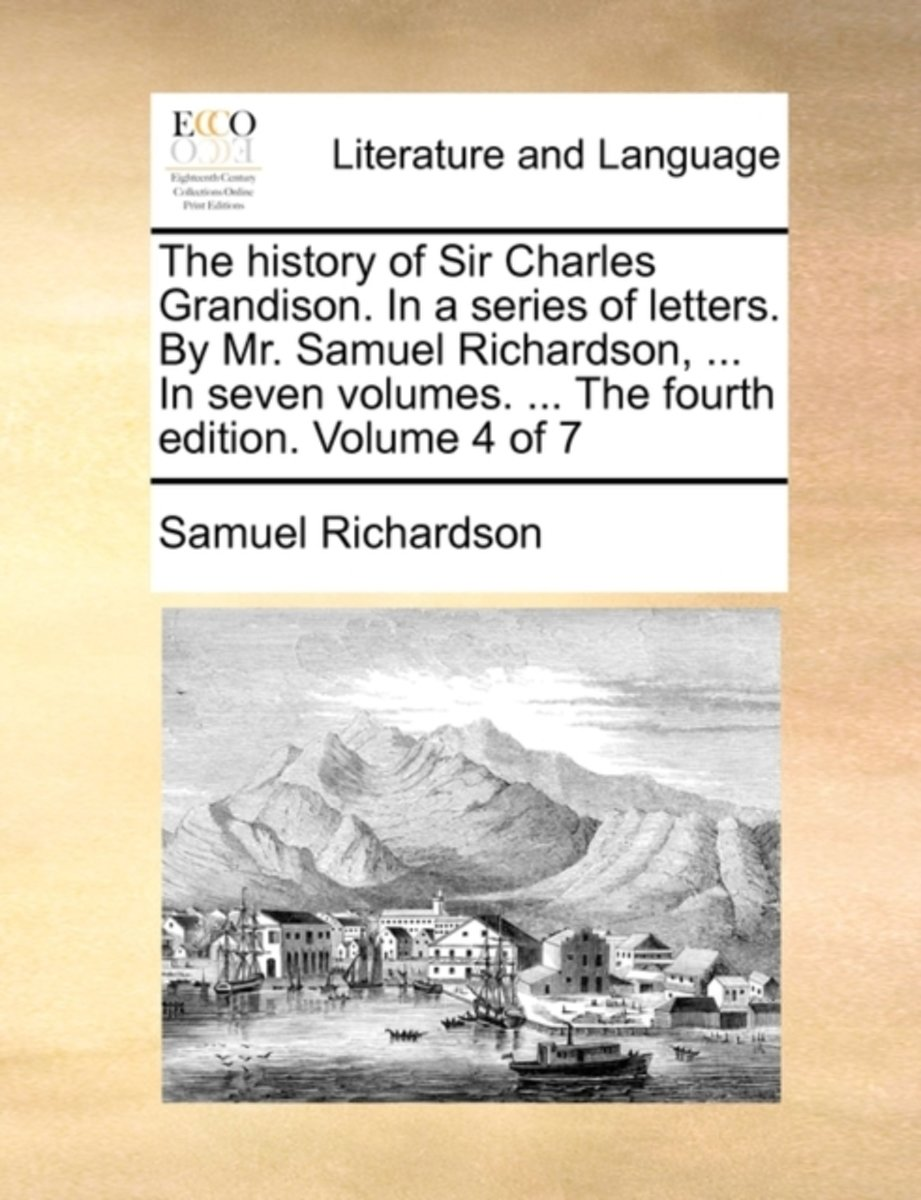 The History of Sir Charles Grandison. in a Series of Letters. by Mr. Samuel Richardson, ... in Seven Volumes. ... the Fourth Edition. Volume 4 of 7